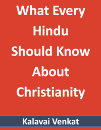 What Every Hindu Should Know About Christianity by Kalavai Venkat