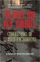 Blood on My Hands: Confessions of Staged Encounters by Kishalay Bhattacharjee