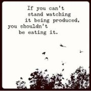 If you can't stand watching it being produced, you shouldn't be eating it.